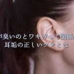 耳垢が臭いのとワキガって関係ある?耳垢の正しいケアとは